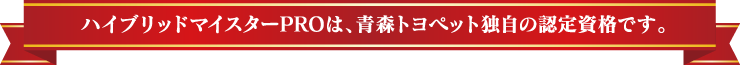 ハイブリッドマイスターPROは、青森トヨペット独自の認定資格です。