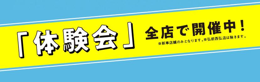 「体験会」全店で開催中!※新車店舗のみとなります。※弘前西弘店は除きます。