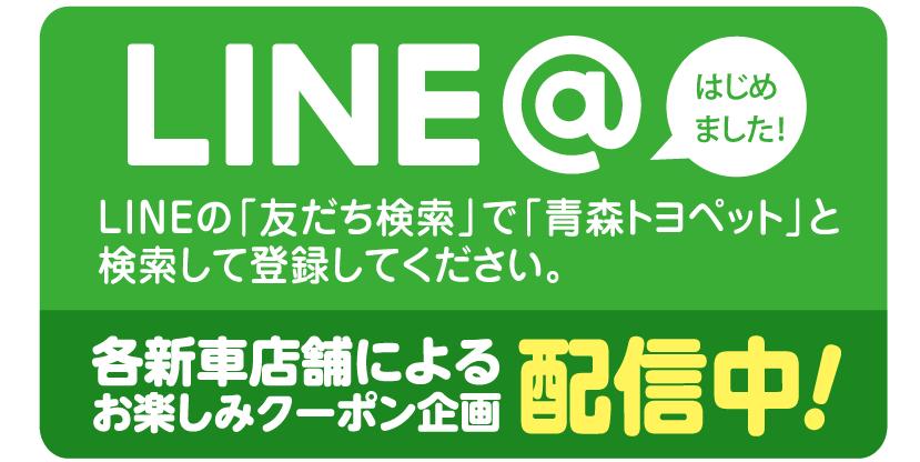 LINE@はじめました! LINEの「友だち検索」で「青森トヨペット」と検索して登録してください。 各新車店舗によるお楽しみクーポン企画配信中!