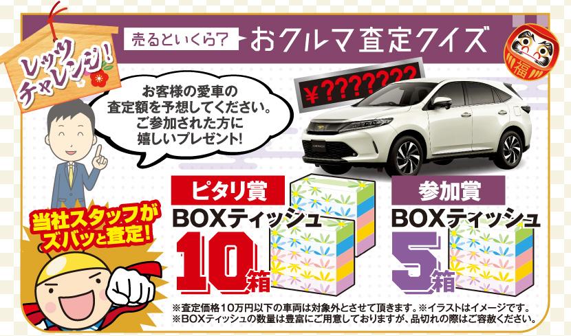 レッツチャレンジ!売るといくら?おクルマ査定クイズ お客様の愛車の査定額を予想してください。ご参加された方に嬉しいプレゼント! 当社スタッフがズバッと査定! ピタリ賞:BOXティッシュ10箱 参加賞:BOXティッシュ5箱 ※査定価格10万円以下の車両は対象外とさせて頂きます。※イラストはイメージです。※BOXティッシュの数量は豊富にご用意しておりますが、品切れの際はご容赦ください。