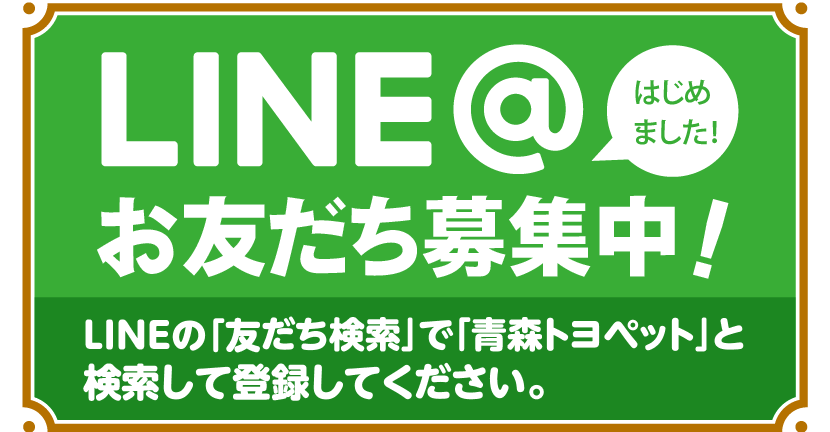 LINE@はじめました!お友だち募集中!LINEの「友だち検索」で「青森トヨペット」と検索して登録してください。