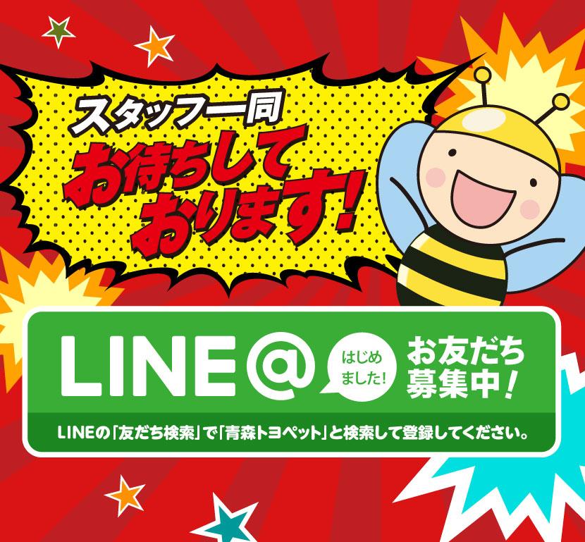 スタッフ一同、お待ちしております! LINE@はじめました!お友だち募集中!LINEの「友だち検索」で「青森トヨペット」と検索して登録してください。