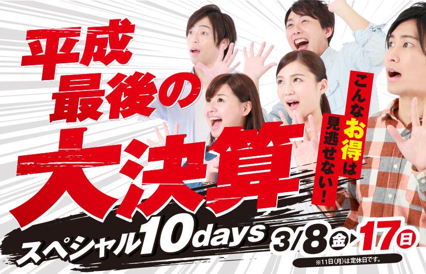 平成最後の大決算 スペシャル10days 3月8日(金)~17日(日)※11日(月)は定休日です。