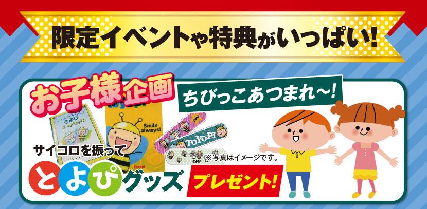 限定イベントや特典がいっぱい! ●お子様企画:ちびっこあつかれ~!サイコロを振ってとよぴグッズプレゼント!