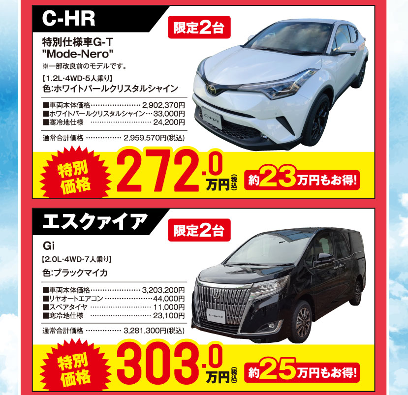 "C-HR 特別仕様車G-T""Mode-Nero""※一部改良前のモデルです。【1.2L・4WD・5人乗り】限定2台、色:ホワイトパールクリスタルシャイン:特別価格272.0万円(税込)約23万円もお得!、エスクァイア Gi 【2.0L・4WD・7人乗り】限定2台、色:ブラックマイカ 特別価格303万円(税込)約25万円もお得!"