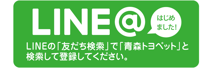 LINE@はじめました!LINEの「友だち検索」で「青森トヨペット」と検索して登録してください。