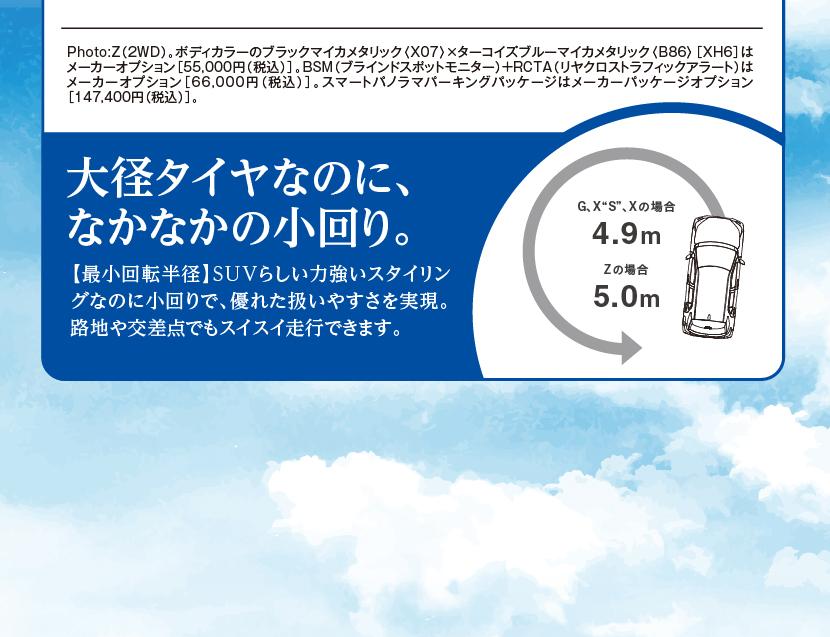 Photo:Z(2WD)。ボディカラーのブラックマイカメタリック〈X07〉×ターコイズブルーマイカメタリック〈B86〉[XH6]はメーカーオプション[55,000円(税込)]。BSM(ブラインドスポットモニター)+RCTA(リヤクロストラフィックアラート)はメーカーオプション[66,000円(税込)]。スマートパノラマパーキングパッケージはメーカーパッケージオプション[147,400円(税込)]。大径タイヤなのに、なかなかの小回り。【最小回転半径】SUVらしい力強いスタイリングなのに小回りで、優れた扱いやすさを実現。路地や交差点でもスイスイ走行できます。