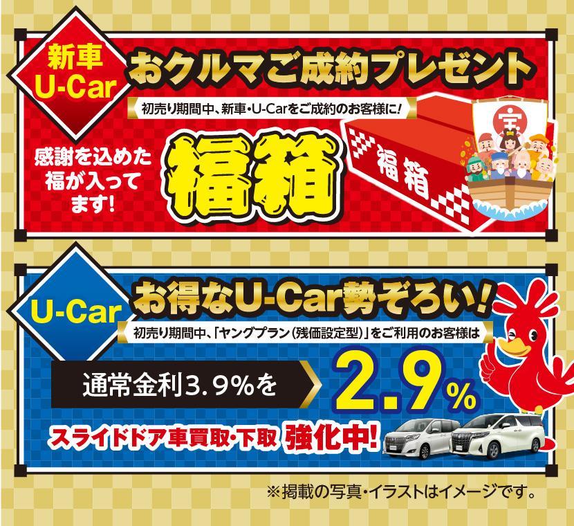 新車・U-Car:おクルマご成約プレゼント:初売り期間中、新車・U-Carをご成約のお客様に!感謝を込めた福が入ってます!福箱  U-Car:お得なU-Car勢ぞろい!初売り期間中、「ヤングプラン(残価設定型)」をご利用のお客様は通常金利3.9%を2.9%スライドドア車買取・下取強化中!