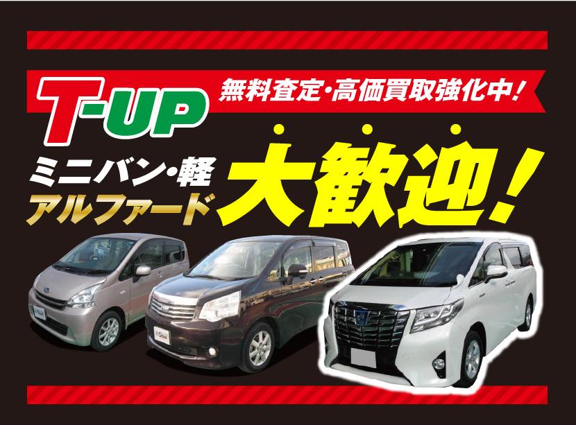 T-UP無料査定・高価買取強化中!ミニバン・軽アルファード大歓迎!