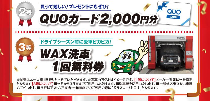 2等:貰って嬉しい!プレゼントにもぜひ!QUOカード2,000円分 3等:ドライブシーズン前に愛車ピカピカ!WAX洗車1回無料券 ※抽選はお一人様1回限りとさせていただきます。※写真・イラストはイメージです。【1等について】メーカー・型番は当社指定となります【3等について】■当月から3月末までご利用いただけます。■洗車機を使用いたします。■一部対応出来ない車種もございます。■八戸城下店・八戸東店・十和田店でのご利用の際は「ガラスコートHG-1」となります。