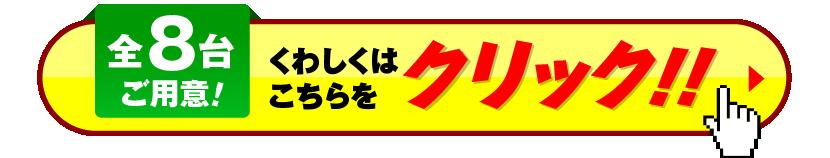 全8台ご用意!くわしくはこちらをクリック!!