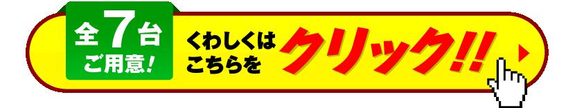全7台ご用意!くわしくはこちらをクリック!!