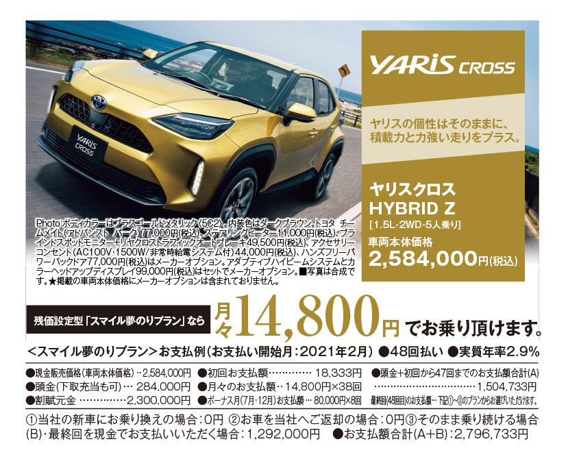 YARISCROSS:ヤリスの個性はそのままに、積載力と力強い走りをプラス。ヤリスクロス HYBRID Z[1.5L・2WD・5人乗り]車両本体価格2,584,000円(税込)Photo:ボディカラーはブラスゴールドメタリック〈5C2〉。内装色はダークブラウン。トヨタ チームメイト(アドバンスト パーク)77,000円(税込)、ステアリングヒーター11,000円(税込)、ブラインドスポットモニター+リヤクロストラフィックオートブレーキ49,500円(税込)、アクセサリーコンセント(AC100V・1500W/非常時給電システム付)44,000円(税込)、ハンズフリーパワーバックドア77,000円(税込)はメーカーオプション。アダプティブハイビームシステムとカラーヘッドアップディスプレイ99,000円(税込)はセットでメーカーオプション。■写真は合成です。★掲載の車両本体価格にメーカーオプションは含まれておりません。残価設定型「スマイル夢のりプラン」なら月々14,800円でお乗りいただけます。