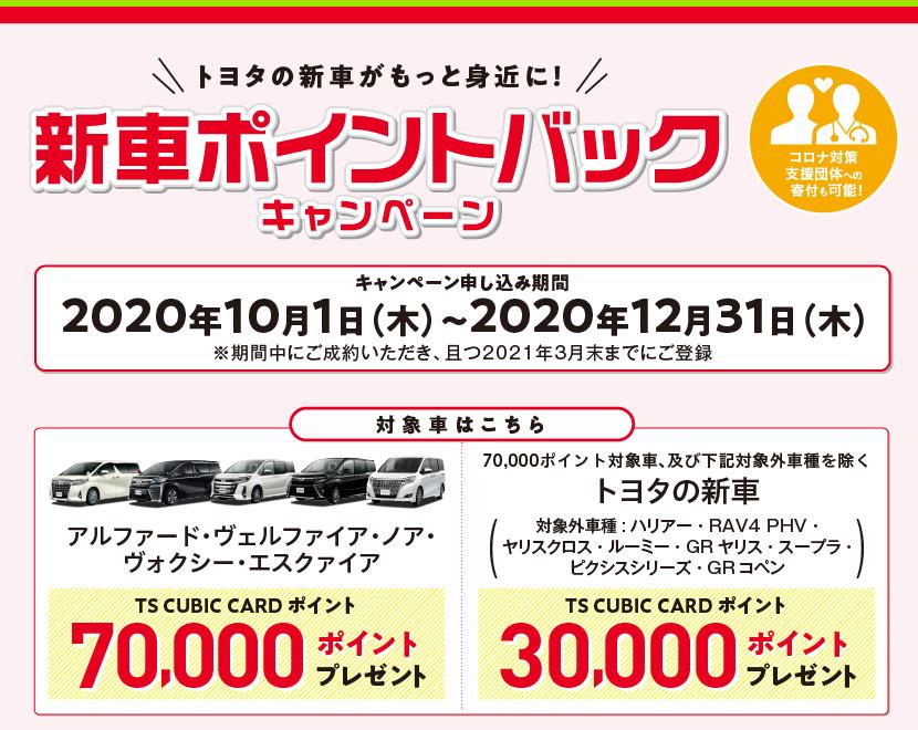 トヨタの新車がもっと身近に!新車ポイントバックキャンペーン:キャンペーン申し込み期間: 2020年10月1日(木)〜2020年12月31日(木)※期間中にご成約いただき、且つ2021年3月末までにご登録、対象車はこちら:アルファード・ヴェルファイア・ノア・ヴォクシー・エスクァイア:TS CUBIC CARD ポイント70,000ポイントプレゼント!、70,000ポイント対象車、及び下記対象車を除く:トヨタの新車(対象外車種:ハリアー・RAV4 PHV・ヤリスクロス・ルーミー・GRヤリス・スープラ・ピクシスシリーズ・GRコペン:TS CUBIC CARD ポイント30,000ポイントプレゼント!)
