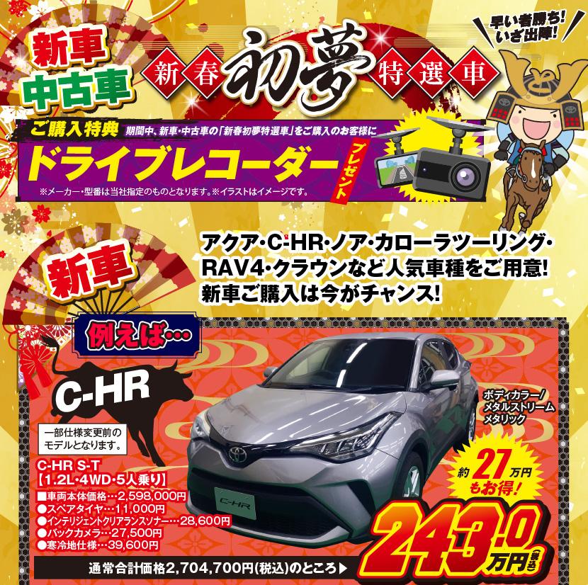 新車・中古車:新春初夢特選車:ご購入特典:期間中、新車・中古車の「新春初夢特選車」をご購入のお客様にドライブレコーダープレゼント※メーカー・型番は当社指定のものとなります。※イラストはイメージです。アクア・C-HR・ノア・カローラツーリング・RAV4・クラウンなど人気車種をご用意!新車ご購入は今がチャンス!例えば、C-HR:ボディカラー/メタルストリームメタリック、一部仕様変更前のモデルとなります。C-HR S-T [1.2L・4WD・5人乗り]約27万年もお得!通常合計価格2,704,700円(税込)のところ▶243.0万円(税込)