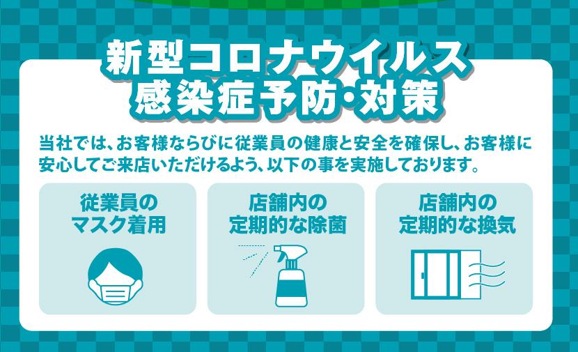 新型コロナウイルス感染症予防・対策:当社では、お客様ならびに従業員の健康と安全を確保し、お客様に安心してご来店いただけるよう、以下の事を実施しております。従業員のマスク着用、店舗内の定期的な除菌、店舗内の定期的な換気
