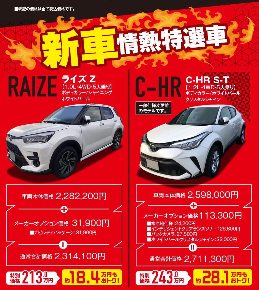 ■表記の価格は全て税込価格です。新車情熱特選車、RAIZE:ライズZ 【1.0L・4WD・5人乗り】ボディカラー/シャイニングホワイトパール、車両本体価格2,282,200円、特別価格213.0万円(約18.4万円もおトク!)、C-HR S-T【1.2L・4WD・5人乗り】ボディカラー/ホワイトパールクリスタルシャイン、車両本体価格2,598,000円、特別価格243.0万円(約28.1万円もおトク!)