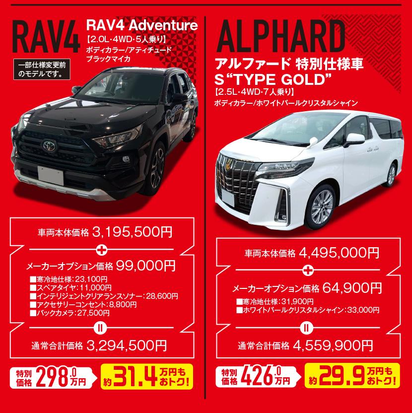 """RAV4 RAV4 Adventure【2.0L・4WD・5人乗り】ボディカラー/アティチュードブラックマイカ、一部仕様変更前のモデルです。車両本体価格3,195,500円、特別価格298.0万円(約31.4万円もおトク!、ALPHARD アルファード 特別仕様車 S""""TYPE GOLD""""【2.5L・4WD・7人乗り】ボディカラー/ホワイトパールクリスタルシャイン、車両本体価格4,495,000円、特別価格426.0万円(約29.9万円もおトク!"""