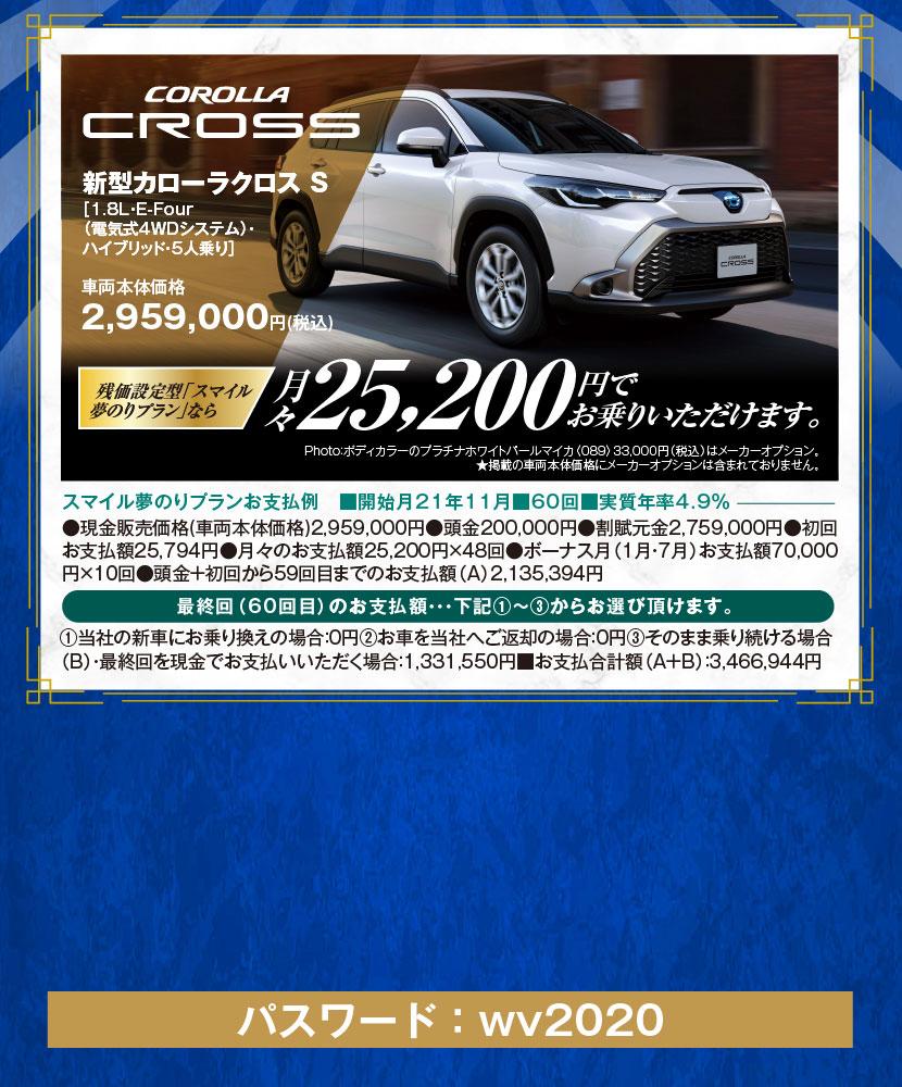 新型カローラクロス S[1.8L・E-Four(電気式4WDシステム)・ハイブリッド・5人乗り]車両本体価格2,959,000円(税込)、残価設定型「スマイル夢のりプラン」なら月々25,000円でお乗りいただけます。Photo:ボディカラーのプラチナホワイトパールマイカ〈089〉33,000円(税込)はメーカーオプション。★掲載の車両本体価格にメーカーオプションは含まれておりません。スマイル夢のりプランお支払例 ■開始月21年11月■60回■実質年率4.9%、●現金販売価格(車両本体価格)2,959,000円●頭金200,000円●割賦元金2,759,000円●初回お支払額25,794円●月々のお支払額25,200円×48回●ボーナス月(1月・7月)お支払額70,000円×10回●頭金+初回から59回目までのお支払額(A)2,135,394円、最終回(60回目)のお支払額…下記①~③からお選び頂けます。①当社の新車にお乗り換えの場合:0円②お車を当社へご返却の場合:0円③そのまま乗り続ける場合(B)・最終回を現金でお支払いいただく場合:1,331,550円■お支払合計額(A+B):3,466,944円