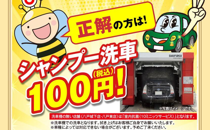 正解の方は!シャンプー洗車100円(税込)!洗車機の無い店舗(八戸城下店・八戸東店)は「室内抗菌(10ミニッツサービス)」となります。※洗車機での洗車となります。拭き上げはお客様ご自身でお願いいたします。※車種によっては対応できない場合がございます。予めご了承ください。