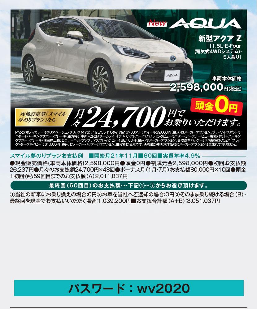 新型アクア Z[1.5L・E-Four(電気式4WDシステム)・5人乗り]車両本体価格2,598,000円(税込)残価設定型「スマイル夢のりプラン」なら月々24,700円でお乗りいただけます。頭金0円、Photo:ボディカラーはクリアベージュメタリック〈4Y3〉。195/55R16タイヤ&16×6Jアルミホイール39,600円(税込)はメーカーオプション。ブラインドスポットモニター+パーキングサポートブレーキ(後方接近車両)とトヨタチームメイト[アドバンストパーク(パノラミックビューモニター〈シースルービュー機能〉付)]+パーキングサポートブレーキ(周囲静止物)とカラーヘッドアップディスプレイはセット188,100円(税込)でメーカーオプション。合成皮革パッケージ(内装色はCOZY[ブラック×ダークネイビー])61,600円(税込)はメーカーパッケージオプション。■写真は合成です。★掲載の車両本体価格にメーカーオプションは含まれておりません。スマイル夢のりプランお支払例 ■開始月21年11月■60回■実質年率4.9%、●現金販売価格(車両本体価格)2,598,000円●頭金0円●割賦元金2,598,000円●初回お支払額26,237円●月々のお支払額24,700円×48回●ボーナス月(1月・7月)お支払額80,000円×10回●頭金+初回から59回目までのお支払額(A)2,011,837円、最終回(60回目)のお支払額・・・下記①~③からお選び頂けます。①当社の新車にお乗り換えの場合:0円②お車を当社へご返却の場合:0円③そのまま乗り続ける場合(B)・最終回を現金でお支払いいただく場合:1,039,200円■お支払合計額(A+B):3,051,037円
