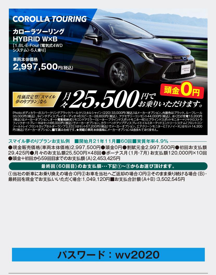 カローラツーリングHYBRID W×B[1.8L・E-Four(電気式4WDシステム)・5人乗り]車両本体価格 2,997,500円(税込)残価設定型「スマイル夢のりプラン」なら月々25,500円でお乗りいただけます。頭金0円、Photo:ボディカラーのスパークリングブラックパールクリスタルシャイン〈220〉33,000円(税込)はメーカーオプション。内装色はブラック。ルーフレール33,000円(税込)、9インチディスプレイオーディオ+6スピーカー28,600円(税込)、アクセサリーコンセント44,000円(税込)、おくだけ充電13,200円(税込)はメーカーオプション。オート電動格納式リモコンドアミラー(ヒーター・ブラインドスポットモニター付)とブラインドスポットモニター+リヤクロストラフィックオートブレーキはセット66,000円(税込)でメーカーオプション。カラーヘッドアップディスプレイとイルミネーテッドエントリーシステム(フロントコンソールトレイ・フロントカップホルダーランプ[LED])はセット57,200円(税込)でメーカーオプション。エアクリーンモニターと「ナノイーX」はセット14,300円(税込)でメーカーオプション。■写真は合成です。★掲載の車両本体価格にメーカーオプションは含まれておりません。スマイル夢のりプランお支払例 ■開始月21年11月■60回■実質年率4.9%、●現金販売価格(車両本体価格)2,997,500円●頭金0円●割賦元金2,997,500円●初回お支払額29,425円●月々のお支払額25,500円×48回●ボーナス月(1月・7月)お支払額120,000円×10回●頭金+初回から59回目までのお支払額(A)2,453,425円、最終回(60回目)のお支払額・・・下記①~③からお選び頂けます。①当社の新車にお乗り換えの場合:0円②お車を当社へご返却の場合:0円③そのまま乗り続ける場合(B)・最終回を現金でお支払いいただく場合:1,049,120円■お支払合計額(A+B):3,502,545円