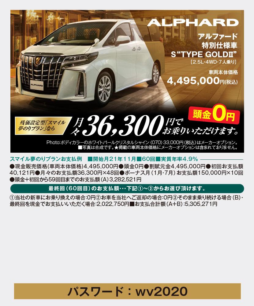 """アルファード特別仕様車S""""TYPE GOLDⅡ""""[2.5L・4WD・7人乗り]車両本体価格4,495,000円(税込)残価設定型「スマイル夢のりプラン」なら月々36,300円でお乗りいただけます。頭金0円、Photo:ボディカラーのホワイトパールクリスタルシャイン〈070〉33,000円(税込)はメーカーオプション。■写真は合成です。★掲載の車両本体価格にメーカーオプションは含まれておりません。スマイル夢のりプランお支払例 ■開始月21年11月■60回■実質年率4.9%、●現金販売価格(車両本体価格)4,495,000円●頭金0円●割賦元金4,495,000円●初回お支払額40,121円●月々のお支払額36,300円×48回●ボーナス月(1月・7月)お支払額150,000円×10回●頭金+初回から59回目までのお支払額(A)3,282,521円、最終回(60回目)のお支払額・・・下記①~③からお選び頂けます。①当社の新車にお乗り換えの場合:0円②お車を当社へご返却の場合:0円③そのまま乗り続ける場合(B)・最終回を現金でお支払いいただく場合:2,022,750円■お支払合計額(A+B):5,305,271円"""