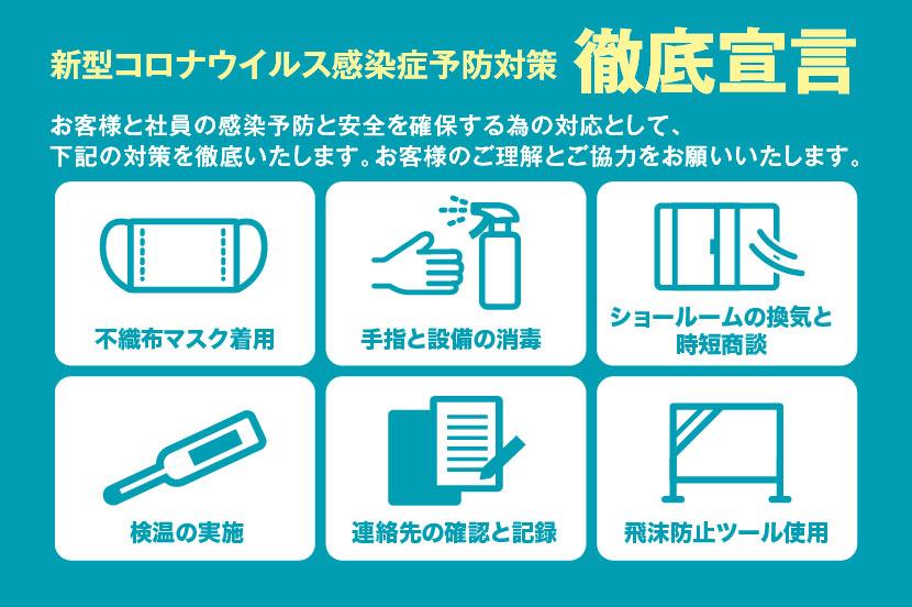 新型コロナウイルス感染症予防対策徹底宣言、お客様と社員の感染予防と安全を確保する為の対応として、 下記の対策を徹底いたします。お客様のご理解とご協力をお願いいたします。不織布マスク着用、手指と設備の消毒、ショールームの換気と時短商談、検温の実施、連絡先の確認と記録、飛沫防止ツール使用